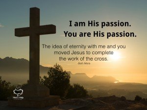 I am His passion. You are His Passion. The idea of eternity with me and you moved Jesus to complete the work of the cross.