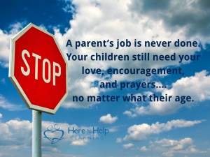 A parent's job is never done. Your children still need your love, encouragement, and prayers... no matter what their age.