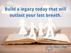 Build a legacy today that will outlast your breath.