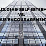 Building Self Esteem vs. True Encouragement